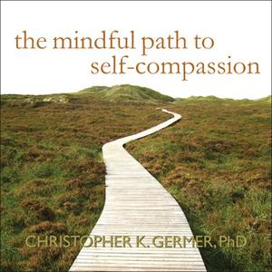 «The Mindful Path to Self-Compassion: Freeing Yourself from Destructive Thoughts and Emotions» by Christopher K. Germer
