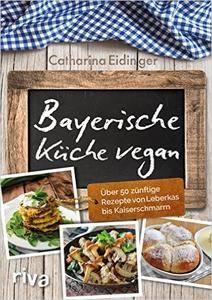 Bayerische Küche vegan: Über 50 zünftige Rezepte von Leberkäs bis Kaiserschmarrn