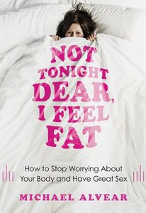 Not Tonight Dear, I Feel Fat: How to Stop Worrying About Your Body and Have Great Sex: The Sex Advice Book for Women (repost)