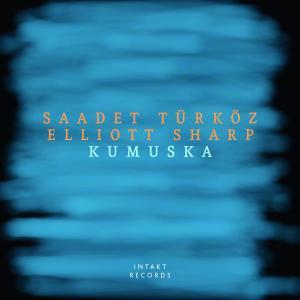 Elliott Sharp & Saadet Türköz - Kumuska (2019)