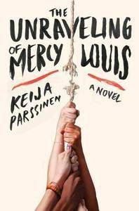 The Unraveling of Mercy Louis: A Novel - Keija Parssinen