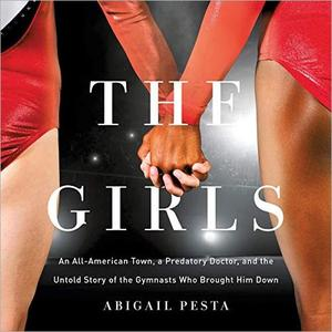 The Girls: An All-American Town, a Predatory Doctor, and the Untold Story of the Gymnasts Who Brought Him Down [Audiobook]