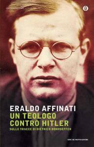 Eraldo Affinati - Un teologo contro Hitler. Sulle tracce di Dietrich Bonhoeffer
