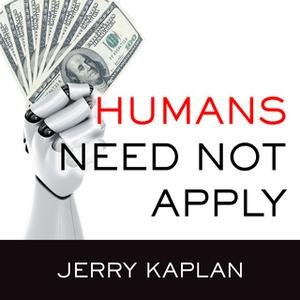 «Humans Need Not Apply: A Guide to Wealth and Work in the Age of Artificial Intelligence» by Jerry Kaplan