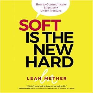 Soft Is the New Hard: How to Communicate Effectively Under Pressure [Audiobook]