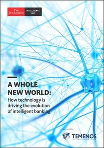 The Economist (Intelligence Unit) - A Whole New World: How technology is driving the evolution of intelligent banking (2019)