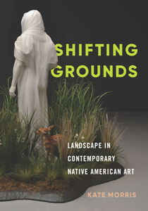 Shifting Grounds : Landscape in Contemporary Native American Art