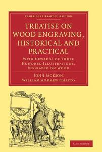 Treatise on Wood Engraving, Historical and Practical: With Upwards of Three Hundred Illustrations, Engraved on Wood