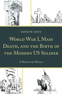 World War I, Mass Death, and the Birth of the Modern US Soldier : A Rhetorical History