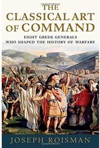 The Classical Art of Command: Eight Greek Generals Who Shaped the History of Warfare [Repost]