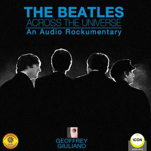 «The Beatles: Across the Universe– An Audio Rockumentary» by Geoffrey Giuliano