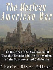The Mexican-American War: The History of the Controversial War that Resulted in the Annexation of the Southwest and California