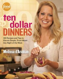 Ten Dollar Dinners: 140 Recipes & Tips to Elevate Simple, Fresh Meals Any Night of the Week (repost)