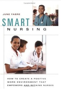 Smart Nursing: How to Create a Positive Work Environment that Empowers and Retains Nurses