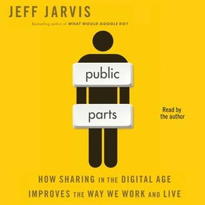 «Public Parts: How Sharing in the Digital Age Improves the Way We Work and Live» by Jeff Jarvis