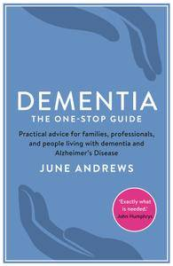 Dementia: The One-Stop Guide: Practical Advice for Families, Professionals, and People Living with Dementia (repost)