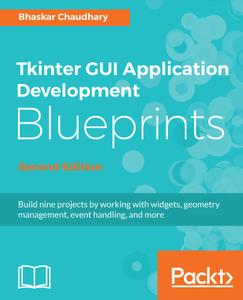 Tkinter GUI Application Development Blueprints: Build nine projects by working with widgets, geometry management.., 2nd Edition