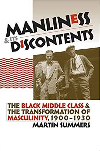 Manliness and Its Discontents: The Black Middle Class and the Transformation of Masculinity, 1900-1930 (Gender and American Cul