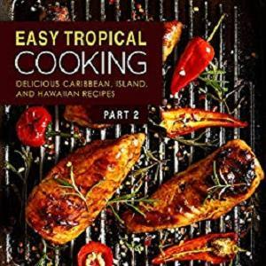 Easy Tropical Cooking 2: Delicious Caribbean, Island, and Hawaiian Recipes (2nd Edition)