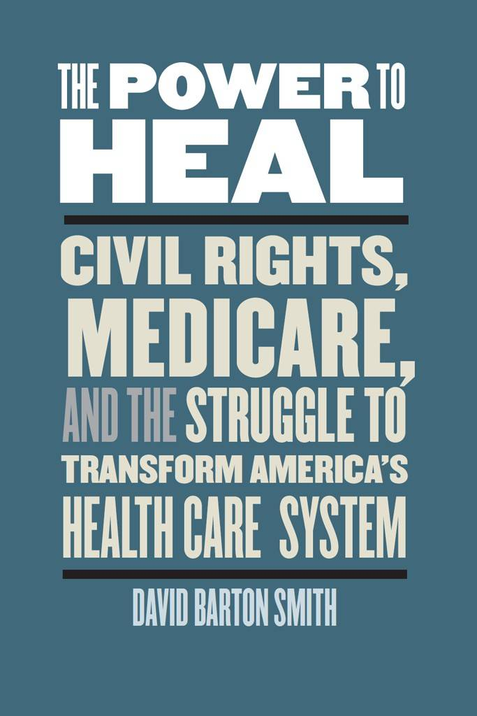 The Power to Heal: Civil Rights, Medicare, and the Struggle to Transform America's Health Care System