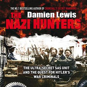 The Nazi Hunters: The Ultra-Secret SAS Unit and the Hunt for Hitler's War Criminals [Audiobook]