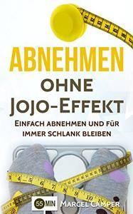 Abnehmen ohne Jojo-Effekt: Einfach abnehmen und für immer schlank bleiben