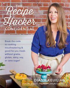 The Recipe Hacker Confidential: Break the Code to Cooking Mouthwatering & Good-For-You Meals