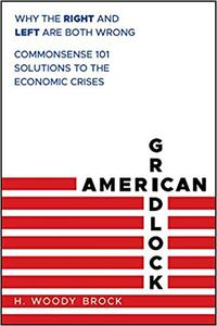 American Gridlock: Why the Right and Left Are Both Wrong - Commonsense 101 Solutions to the Economic Crises (Repost)