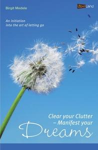 «Clear your Clutter - Manifest your dreams: An initiation into the art of letting go» by Birgit Medele