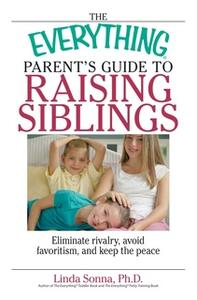 «The Everything Parent's Guide To Raising Siblings: Tips to Eliminate Rivalry, Avoid Favoritism, And Keep the Peace» by