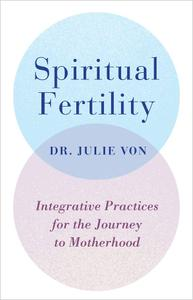 Spiritual Fertility: Integrative Practices for the Journey to Motherhood