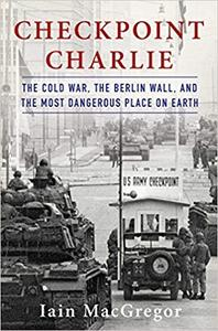 Checkpoint Charlie The Cold War, The Berlin Wall, and the Most Dangerous Place On Earth