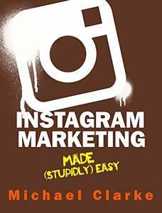 Instagram Marketing Made (Stupidly) Easy