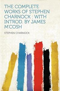 The Complete Works of Stephen Charnock: With Introd. by James M'Cosh