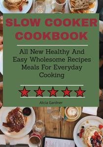 Slow Cooker cookbook: All New Healthy And Easy Wholesome Recipes Meals For Everyday Cooking