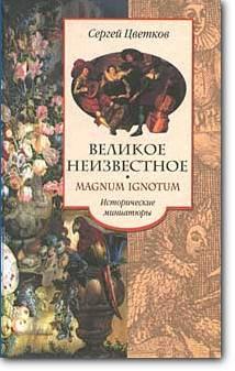 Сергей Цветков, «Великое неизвестное. Magnum Ignotum: Исторические миниатюры»