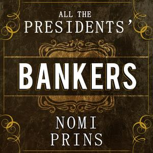 «All the Presidents' Bankers: The Hidden Alliances That Drive American Power» by Nomi Prins