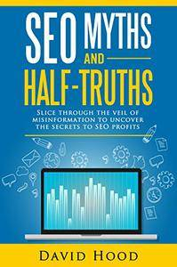 SEO Myths and Half-Truths: Slice through the Veil of Misinformation to Uncover the Secrets to SEO Profits