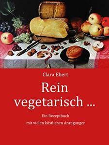 Rein vegetarisch: Ein Kochbuch mit schmackhaften Rezepten für die vegetarische Küche