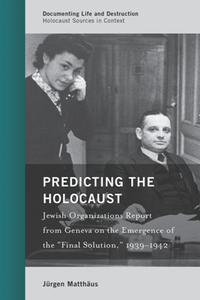 "Predicting the Holocaust : Jewish Organizations Report From Geneva on the Emergence of the ""Final Solution,"" 1939–1942"