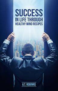 Success In Life Through Healthy Mind Recipes by A.T. Robinns