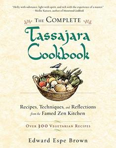 The Complete Tassajara Cookbook Recipes, Techniques, and Reflections from the Famed Zen Kitchen