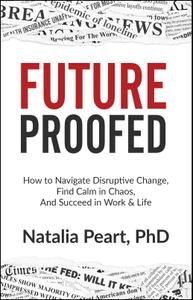Natalia Peart, PhD - FutureProofed: How to Navigate Disruptive Change, Find Calm in Chaos, and Succeed in Work & Life
