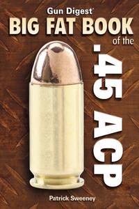 Gun Digest Big Fat Book of the .45 A.C.P.