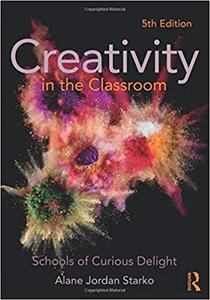 Creativity in the Classroom: Schools of Curious Delight Ed 5