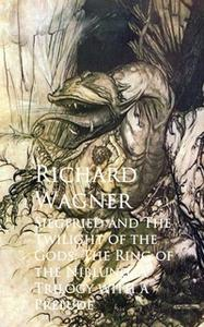 «Siegfried and The Twilight of the Gods: The Ring of the Niblung, A Trilogy with a Prelude» by Richard Wagner