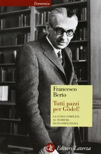 Francesco Berto - Tutti pazzi per Gödel! La guida completa al teorema di incompletezza (2009)