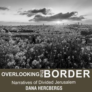 «Overlooking the Border: Narratives of Divided Jerusalem» by Dana Hercbergs