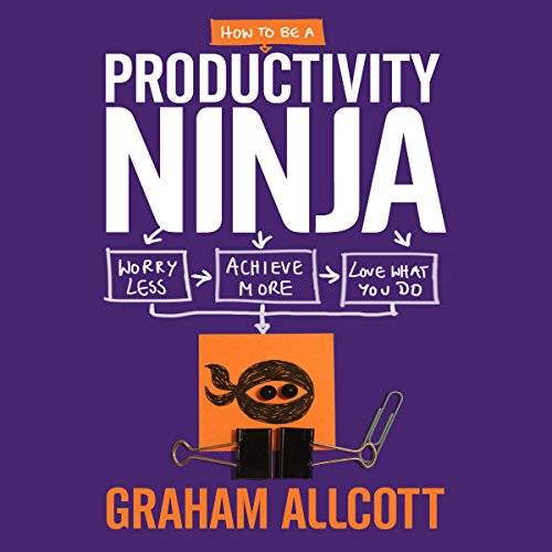 How to be a Productivity Ninja: Worry Less, Achieve More and Love What You Do [Audiobook]