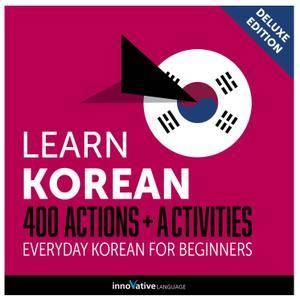 Learn Korean: 400 Actions + Activities Everyday Korean for Beginners (Deluxe Edition) [Audiobook]